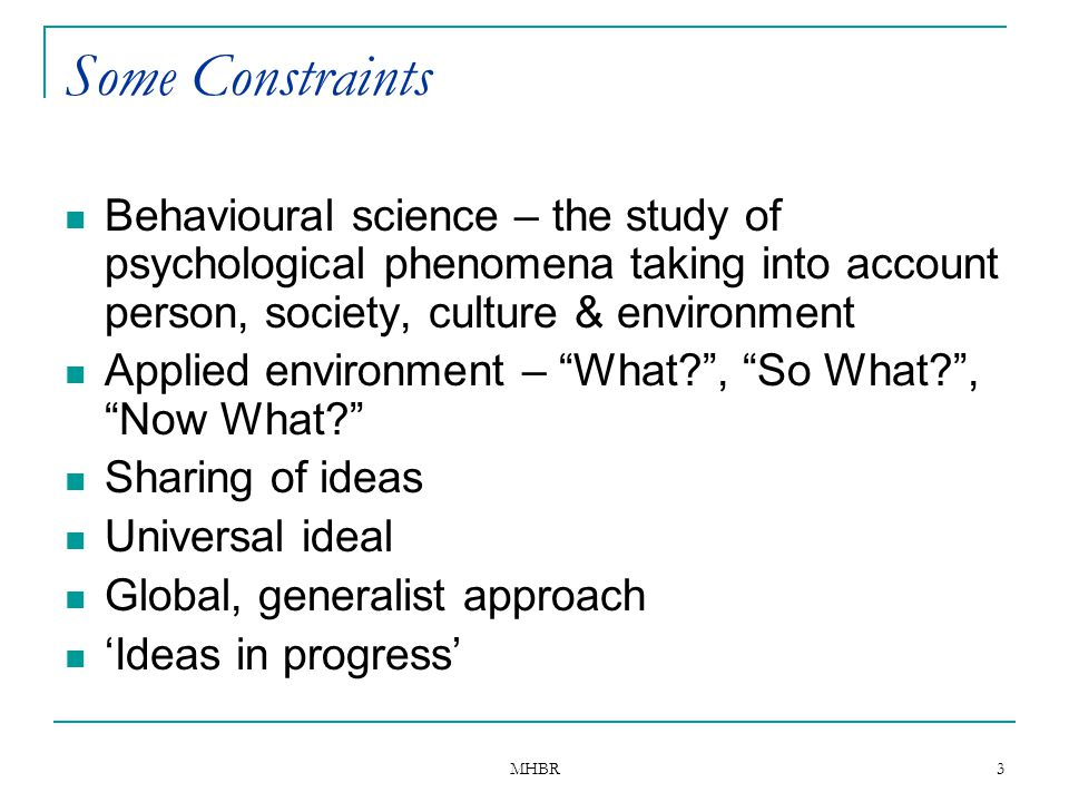 Some Constraints Behavioural science – the study of psychological phenomena taking into account person, society, culture & environment.