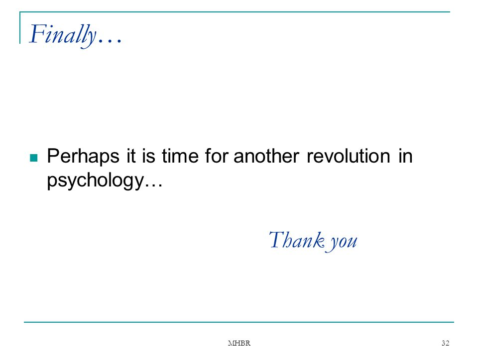 Finally… Perhaps it is time for another revolution in psychology… Thank you MHBR