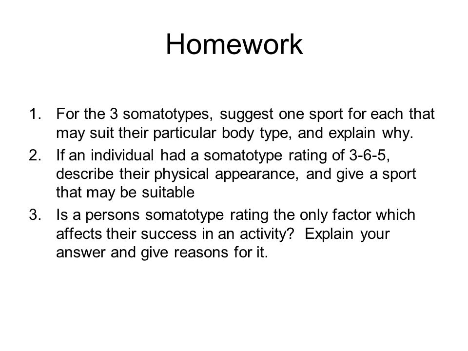 Homework For the 3 somatotypes, suggest one sport for each that may suit their particular body type, and explain why.