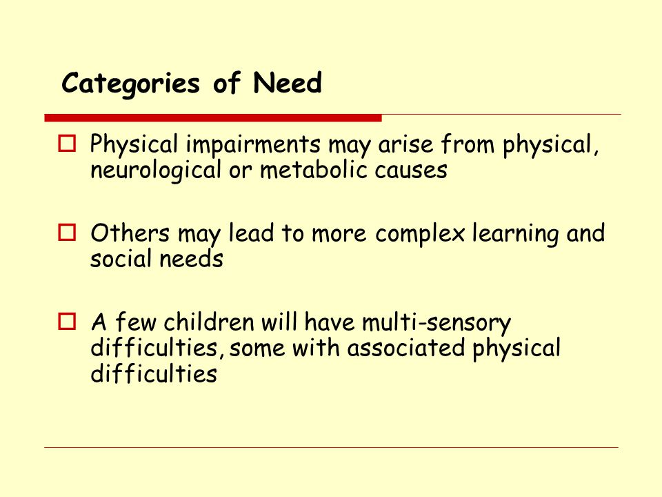 Categories of Need Physical impairments may arise from physical, neurological or metabolic causes.