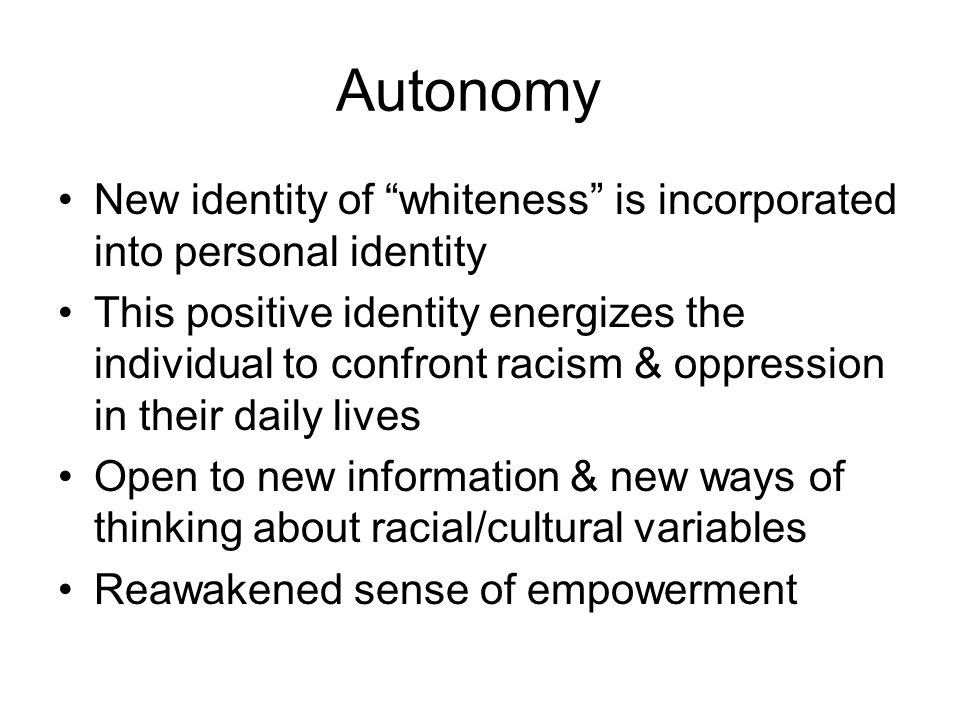 Autonomy New identity of whiteness is incorporated into personal identity.