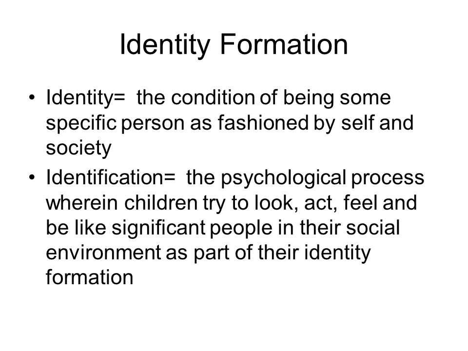 Identity Formation Identity= the condition of being some specific person as fashioned by self and society.