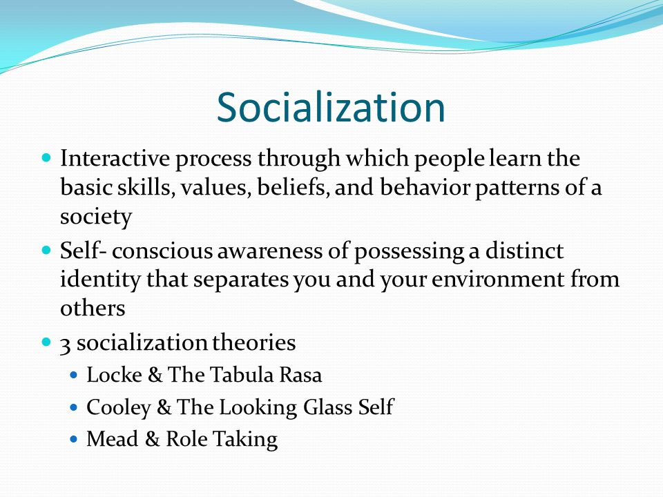 Socialization Interactive process through which people learn the basic skills, values, beliefs, and behavior patterns of a society.