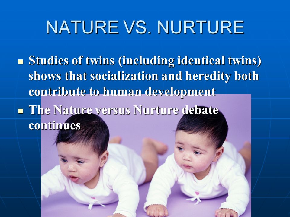 NATURE VS. NURTURE Studies of twins (including identical twins) shows that socialization and heredity both contribute to human development.
