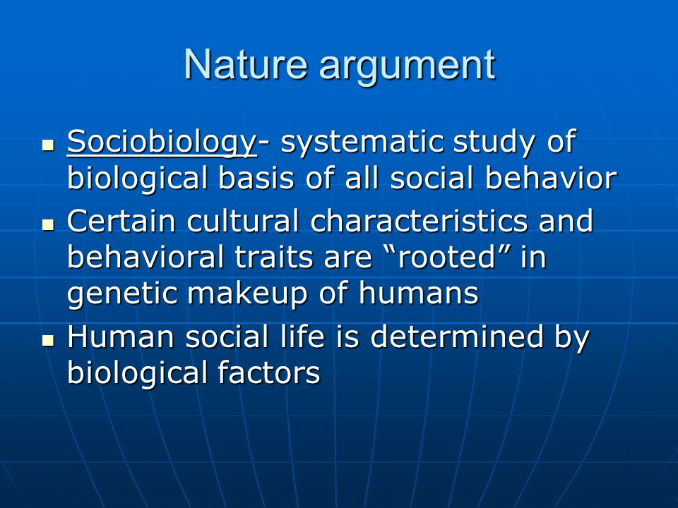 Nature argument Sociobiology- systematic study of biological basis of all social behavior.