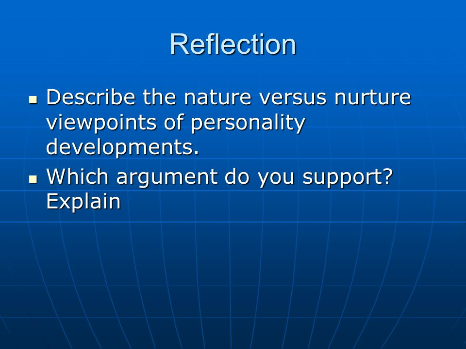 Reflection Describe the nature versus nurture viewpoints of personality developments.