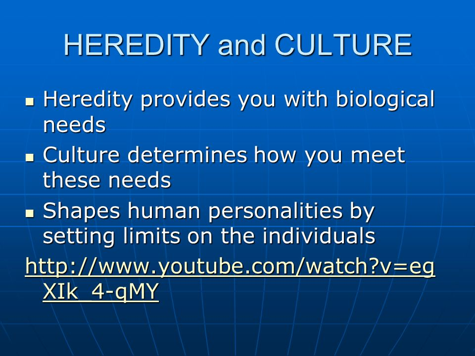 HEREDITY and CULTURE Heredity provides you with biological needs