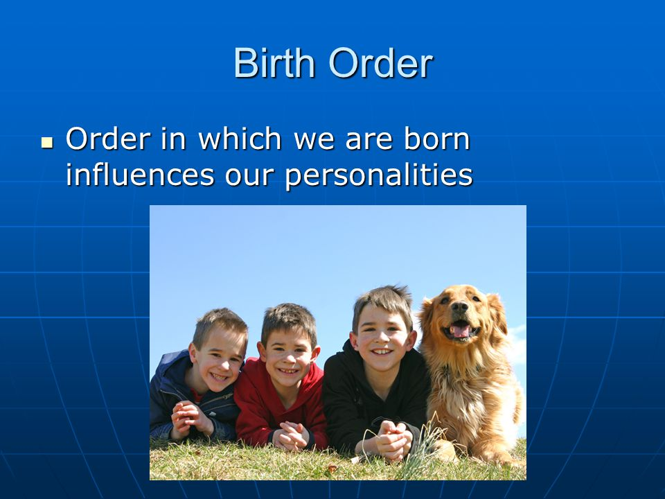 Birth Order Order in which we are born influences our personalities
