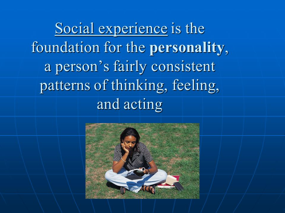 Social experience is the foundation for the personality, a person's fairly consistent patterns of thinking, feeling, and acting