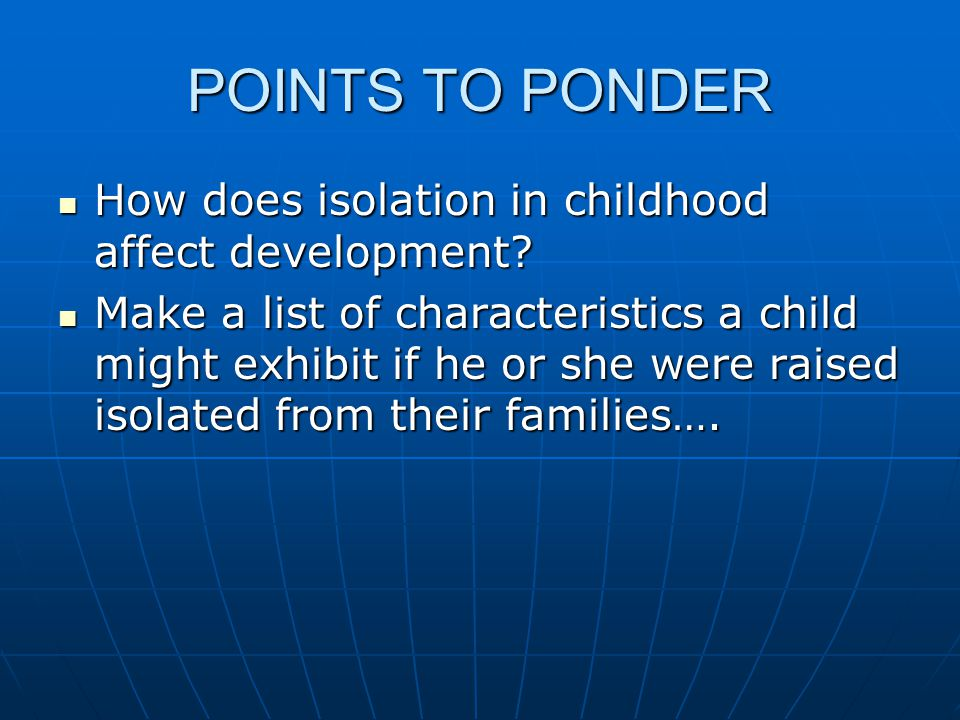 POINTS TO PONDER How does isolation in childhood affect development