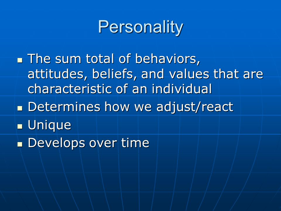 Personality The sum total of behaviors, attitudes, beliefs, and values that are characteristic of an individual.