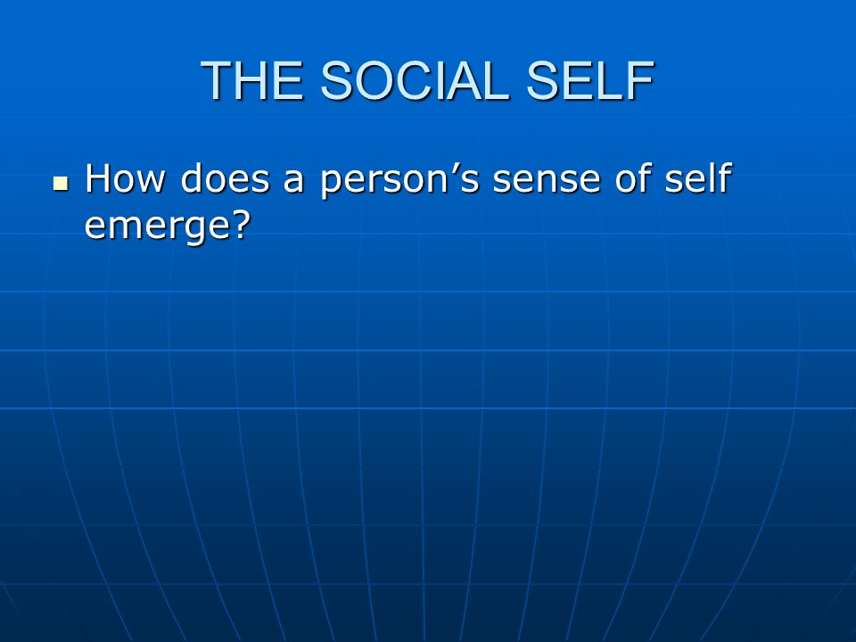 THE SOCIAL SELF How does a person's sense of self emerge