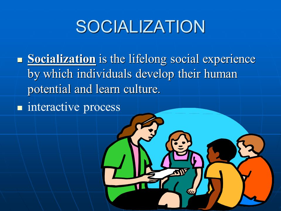 SOCIALIZATION Socialization is the lifelong social experience by which individuals develop their human potential and learn culture.