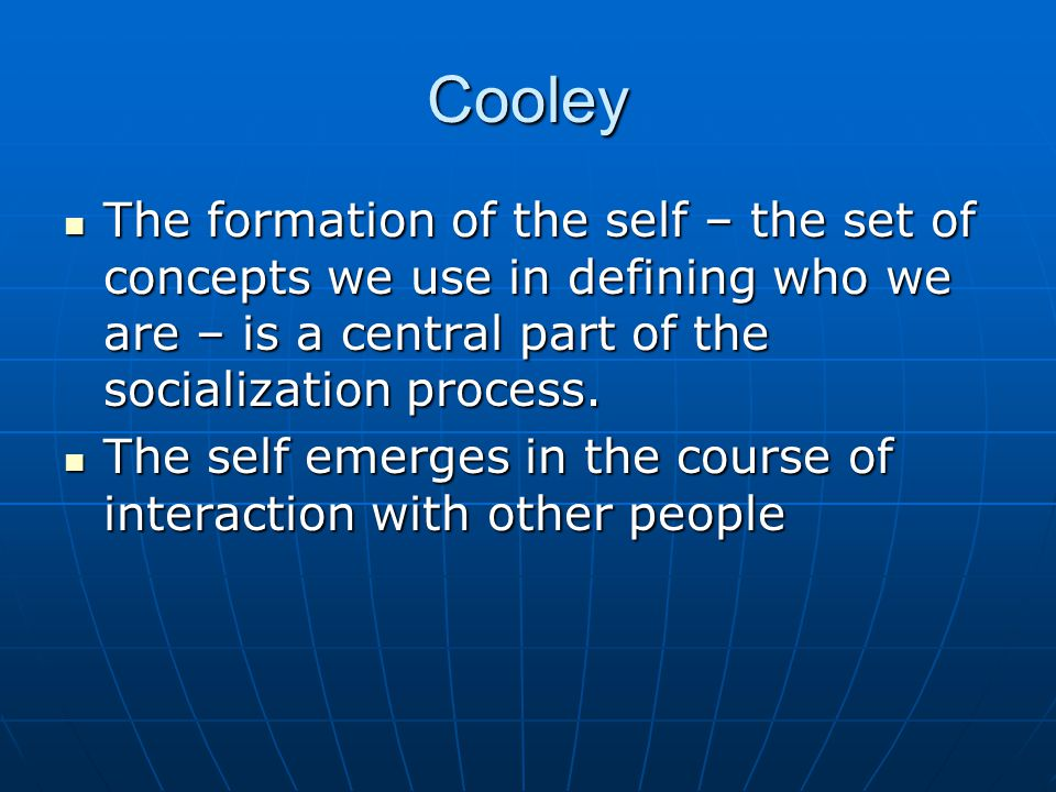 Cooley The formation of the self – the set of concepts we use in defining who we are – is a central part of the socialization process.