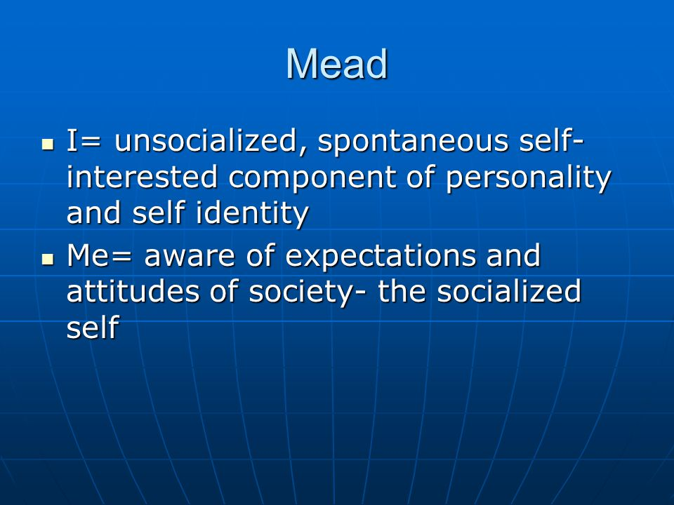 Mead I= unsocialized, spontaneous self-interested component of personality and self identity.