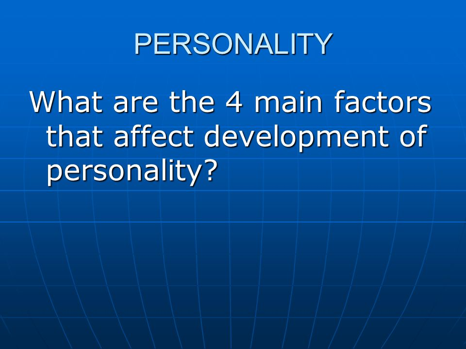 PERSONALITY What are the 4 main factors that affect development of personality
