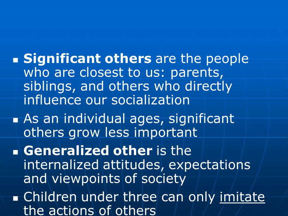 Significant others are the people who are closest to us: parents, siblings, and others who directly influence our socialization