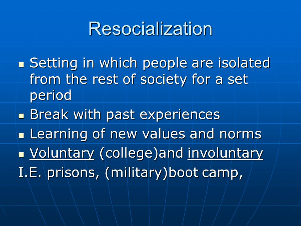 Resocialization Setting in which people are isolated from the rest of society for a set period. Break with past experiences.