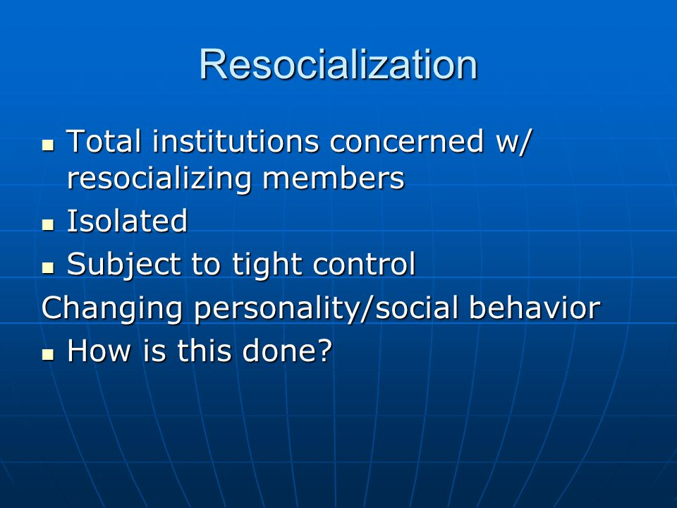 Resocialization Total institutions concerned w/ resocializing members