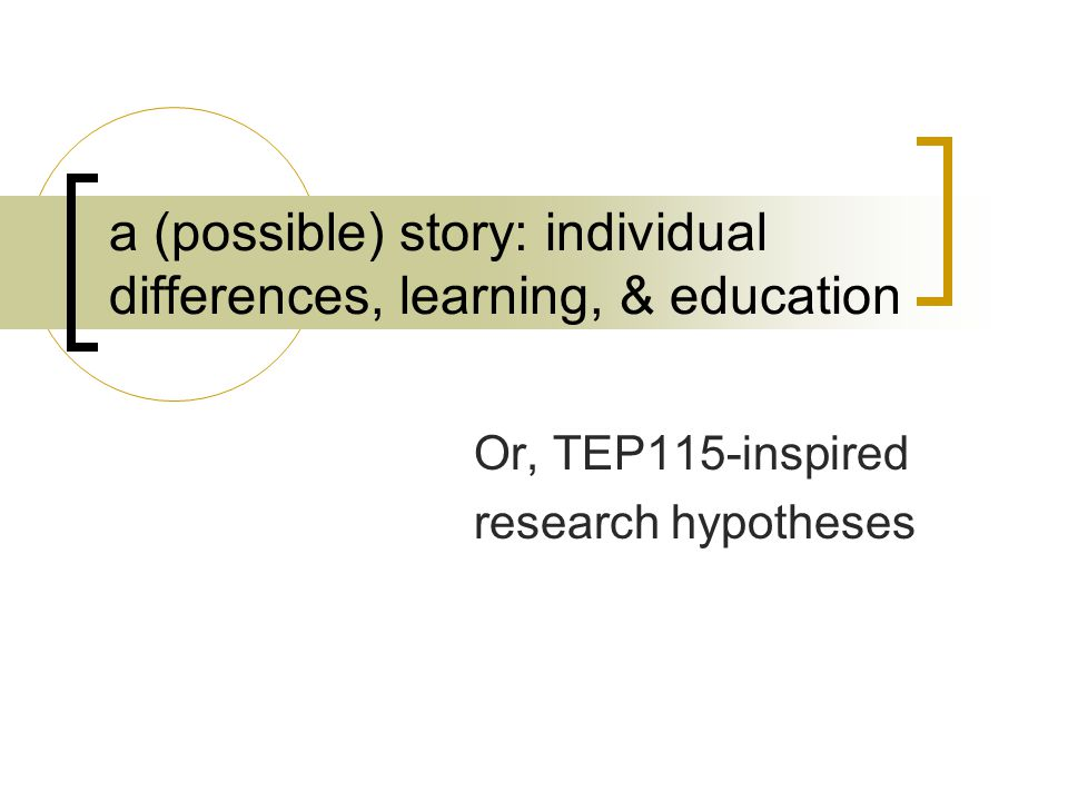 a (possible) story: individual differences, learning, & education