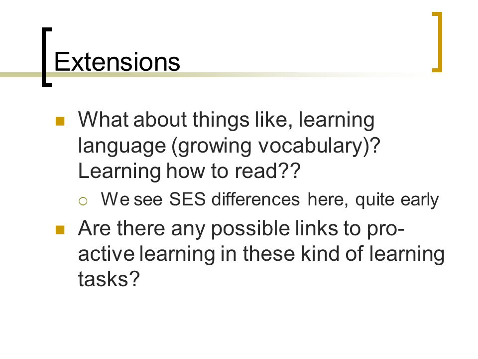 Extensions What about things like, learning language (growing vocabulary) Learning how to read We see SES differences here, quite early.