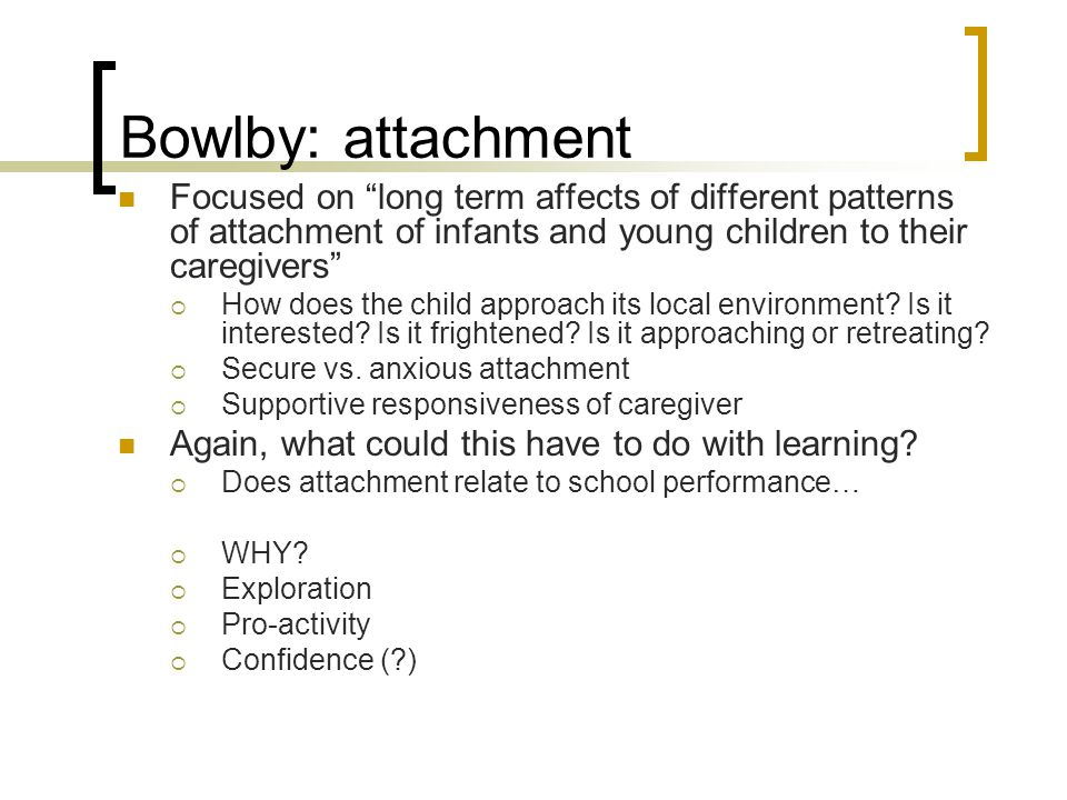 Bowlby: attachment Focused on long term affects of different patterns of attachment of infants and young children to their caregivers