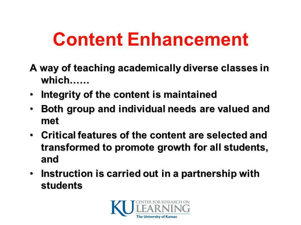 Content Enhancement A way of teaching academically diverse classes in which…… Integrity of the content is maintained.