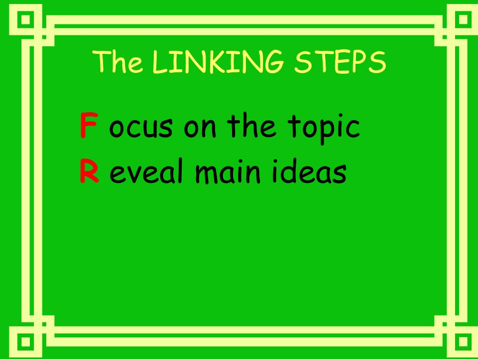 The LINKING STEPS F ocus on the topic R eveal main ideas