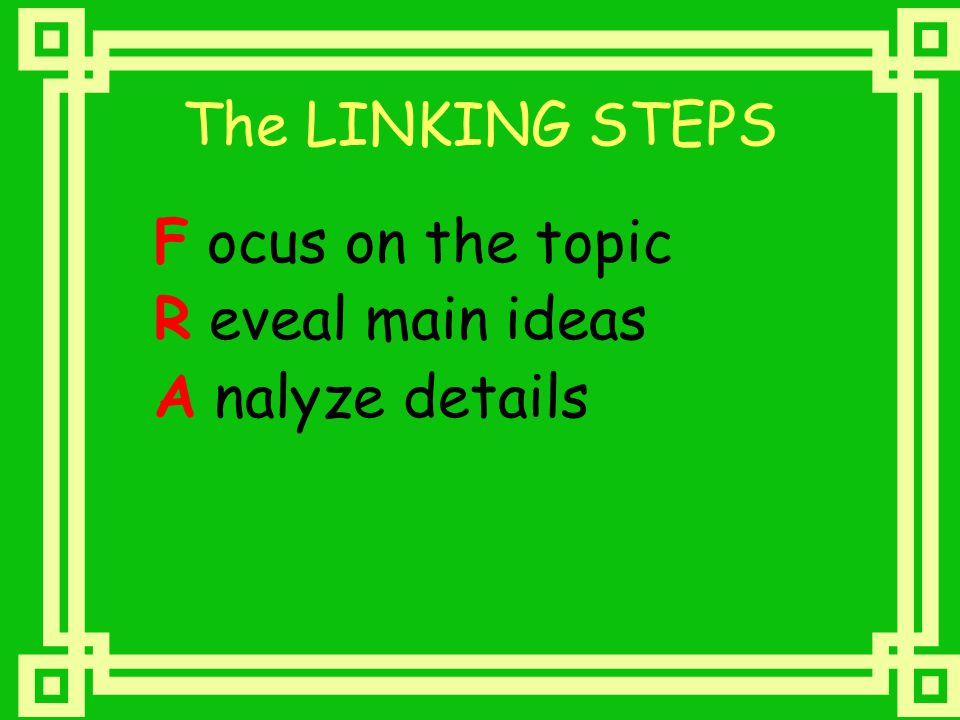 The LINKING STEPS F ocus on the topic R eveal main ideas A nalyze details