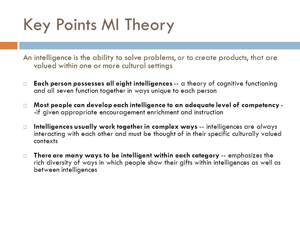 Key Points MI Theory An intelligence is the ability to solve problems, or to create products, that are valued within one or more cultural settings.