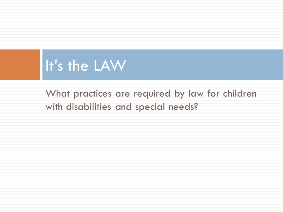 It's the LAW What practices are required by law for children with disabilities and special needs