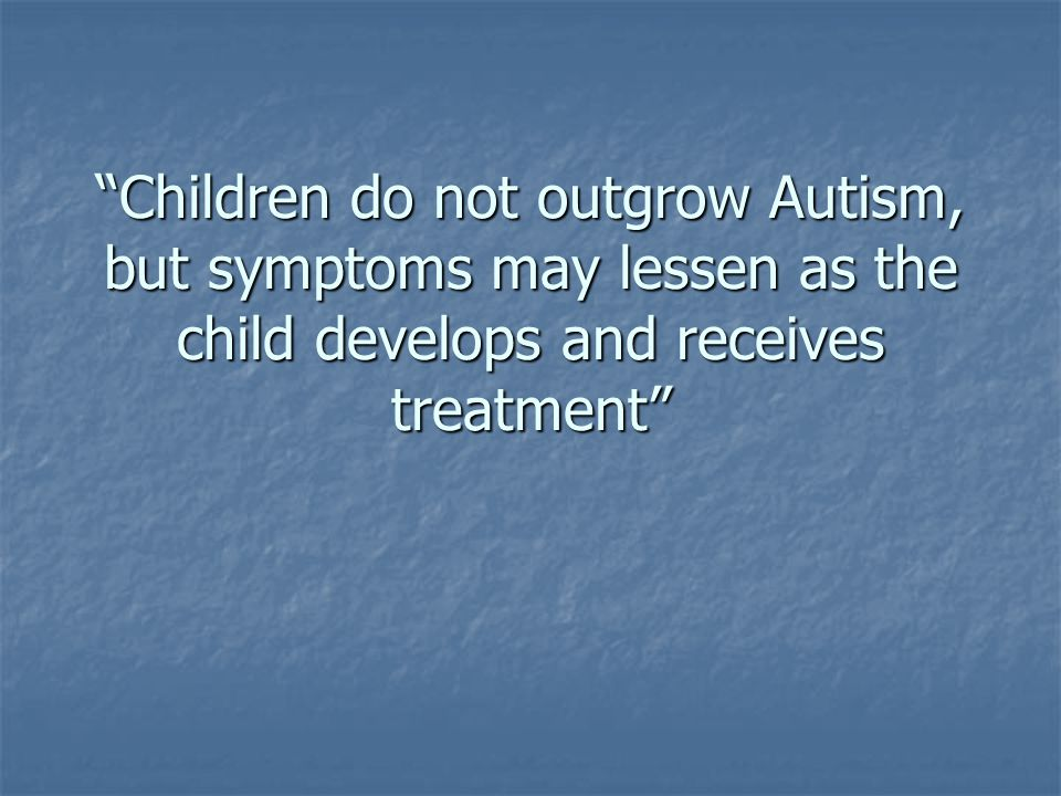 Children do not outgrow Autism, but symptoms may lessen as the child develops and receives treatment
