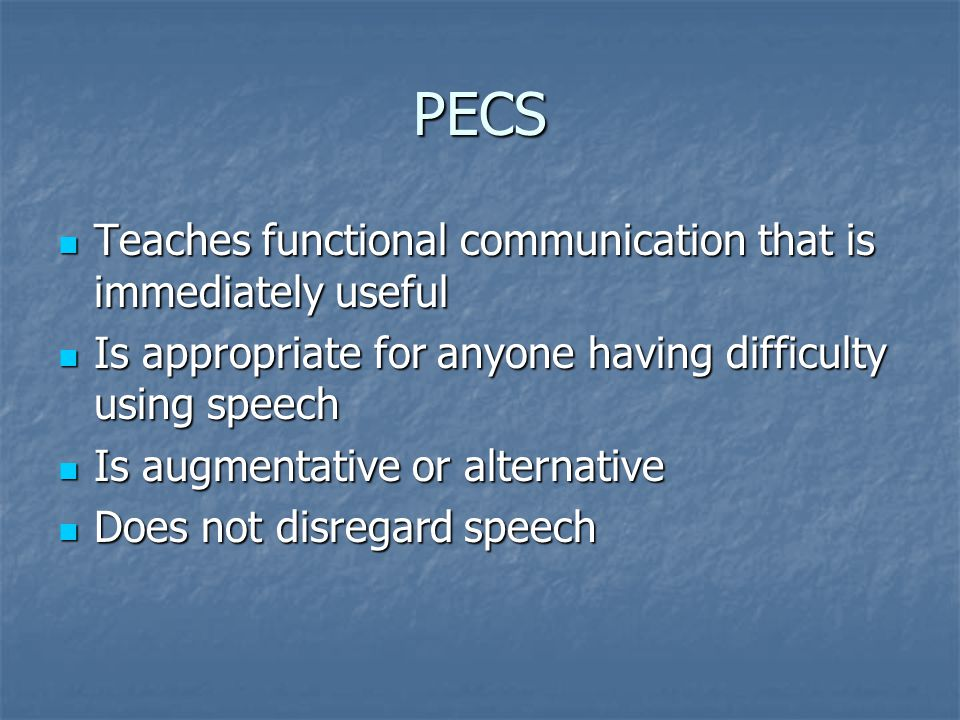 PECS Teaches functional communication that is immediately useful