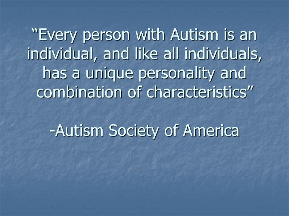 Every person with Autism is an individual, and like all individuals, has a unique personality and combination of characteristics -Autism Society of America