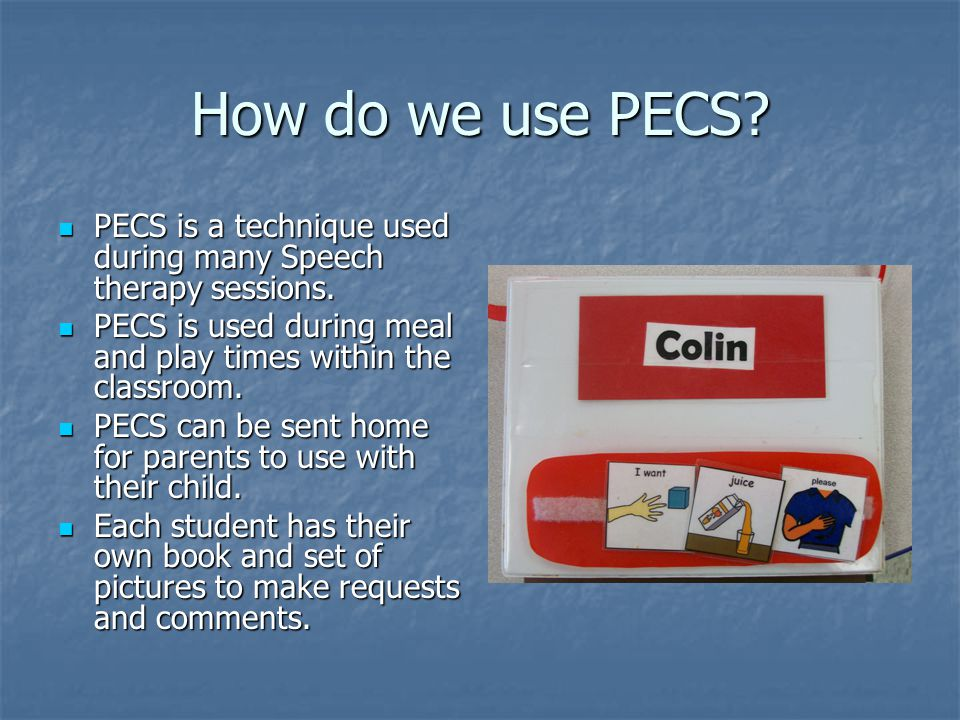How do we use PECS PECS is a technique used during many Speech therapy sessions. PECS is used during meal and play times within the classroom.