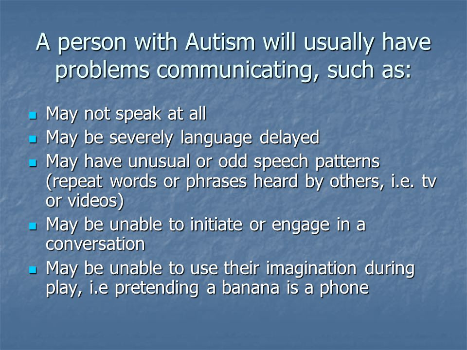 A person with Autism will usually have problems communicating, such as: