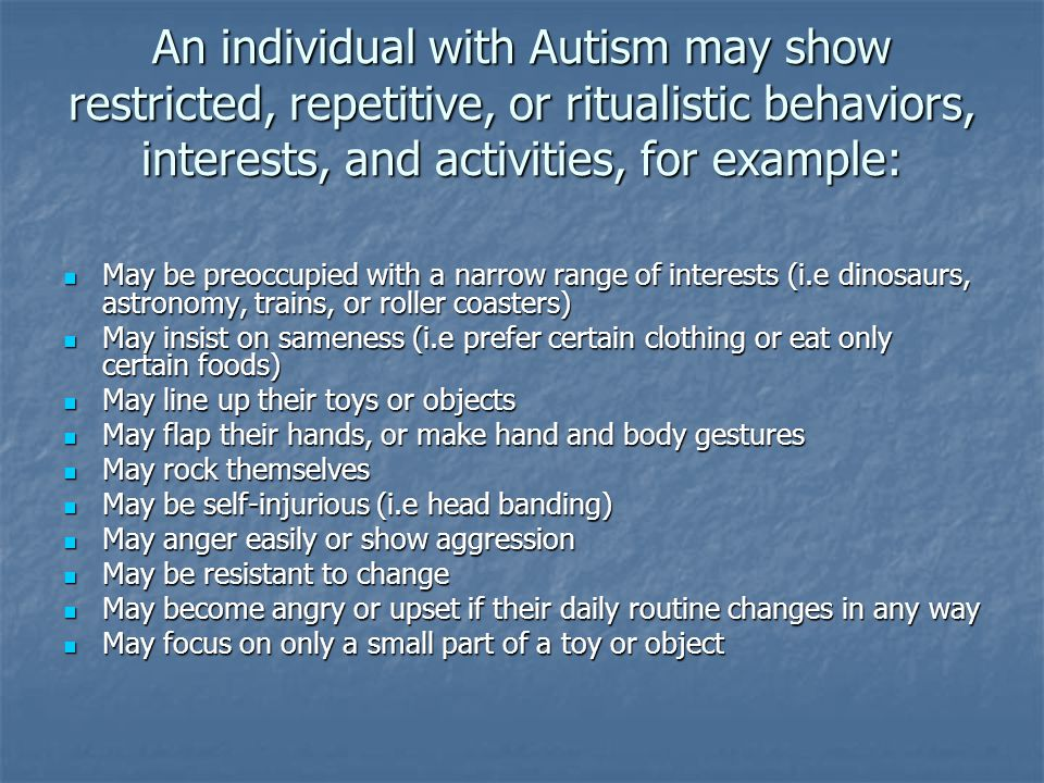An individual with Autism may show restricted, repetitive, or ritualistic behaviors, interests, and activities, for example: