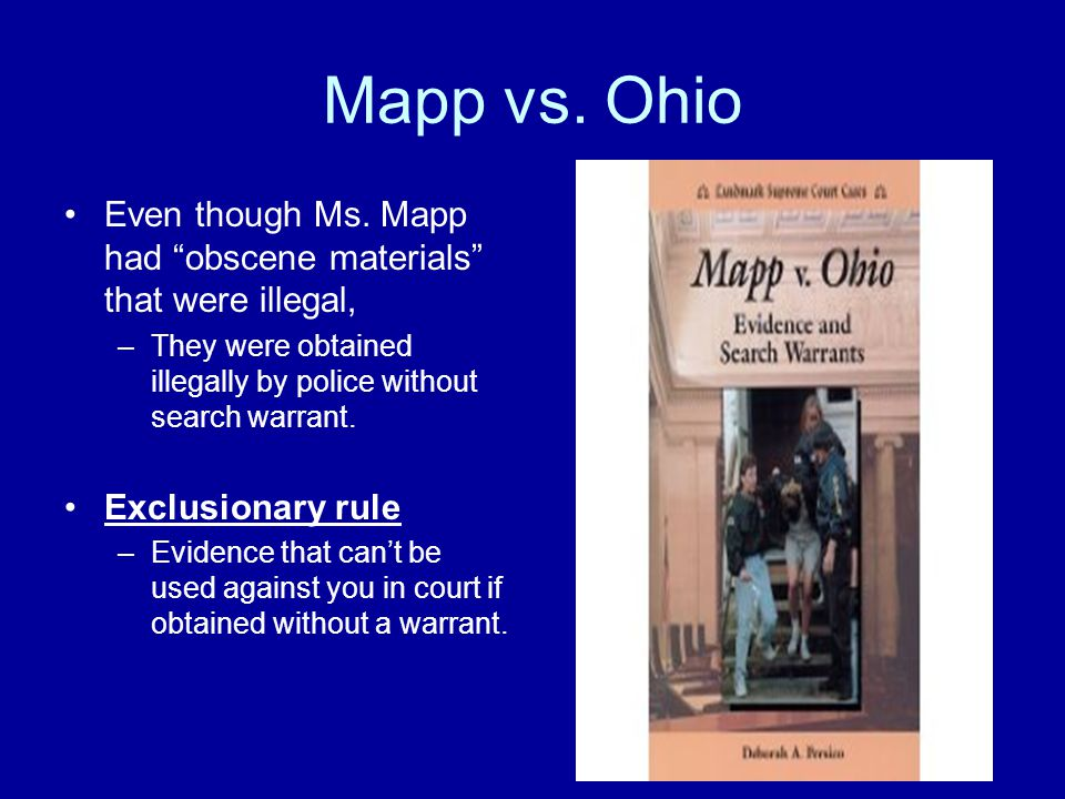Mapp vs. Ohio Even though Ms. Mapp had obscene materials that were illegal, They were obtained illegally by police without search warrant.