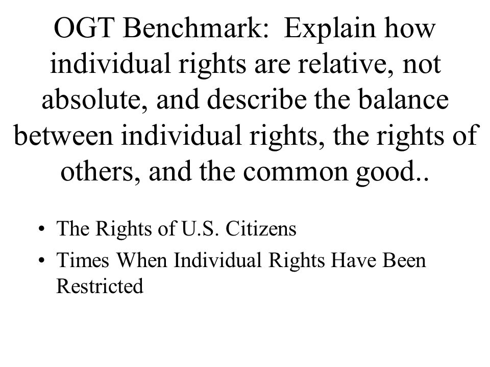 OGT Benchmark: Explain how individual rights are relative, not absolute, and describe the balance between individual rights, the rights of others, and the common good..