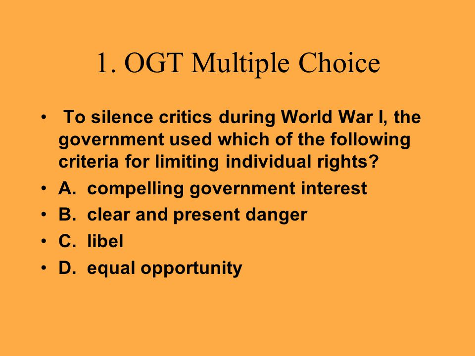 1. OGT Multiple Choice To silence critics during World War I, the government used which of the following criteria for limiting individual rights