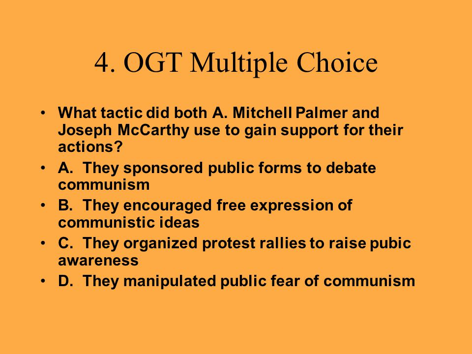4. OGT Multiple Choice What tactic did both A. Mitchell Palmer and Joseph McCarthy use to gain support for their actions