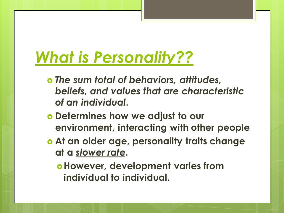 What is Personality The sum total of behaviors, attitudes, beliefs, and values that are characteristic of an individual.