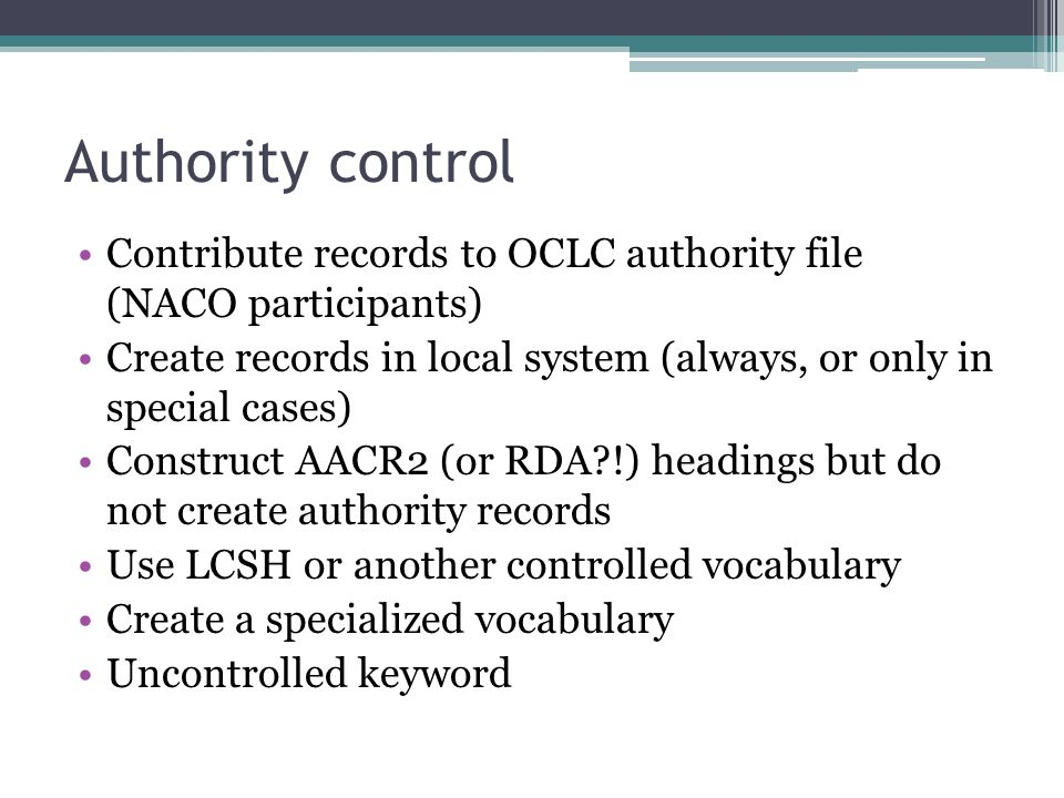 Authority control Contribute records to OCLC authority file (NACO participants) Create records in local system (always, or only in special cases)