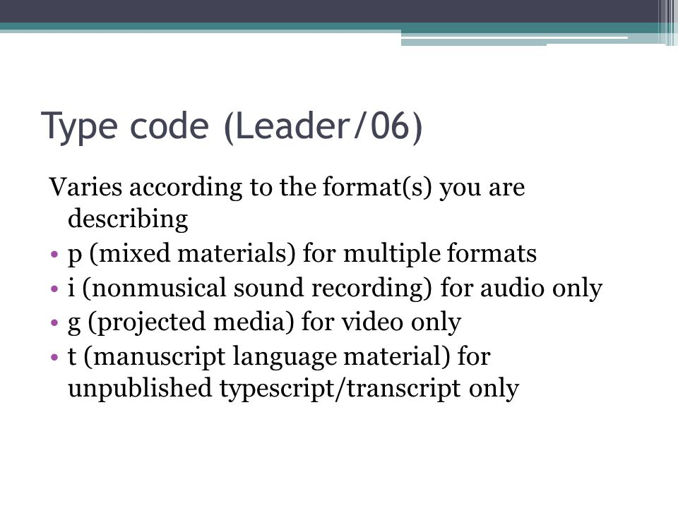 Type code (Leader/06) Varies according to the format(s) you are describing. p (mixed materials) for multiple formats.