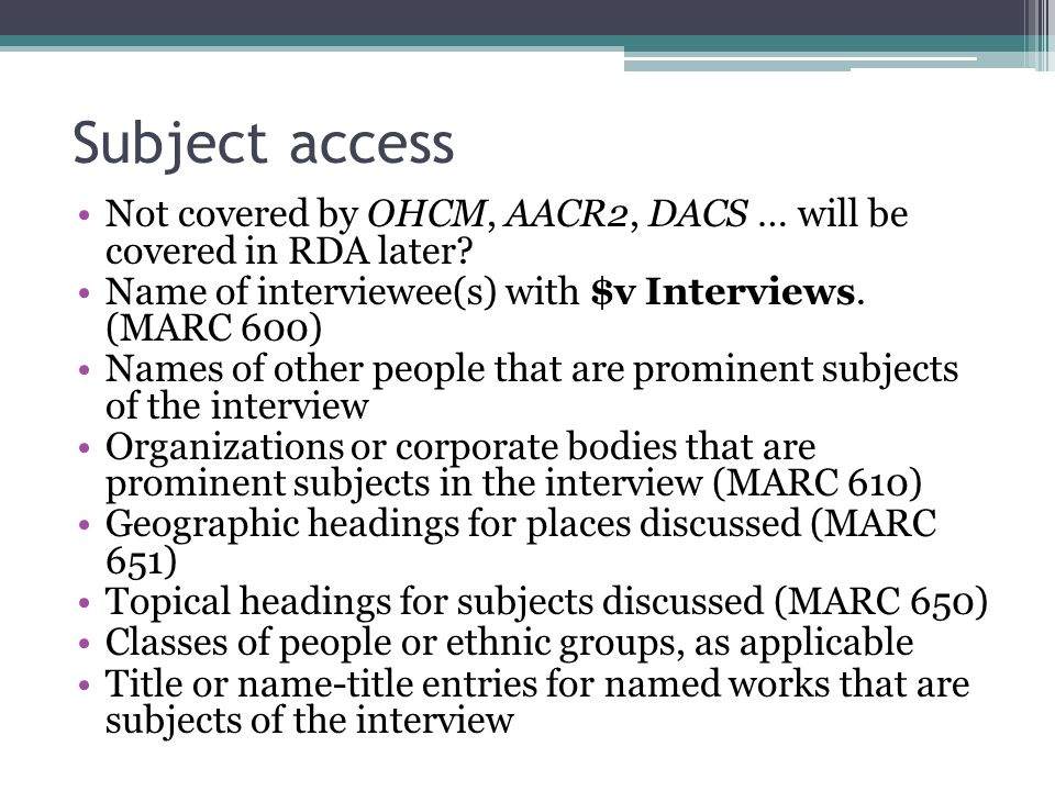 Subject access Not covered by OHCM, AACR2, DACS … will be covered in RDA later Name of interviewee(s) with $v Interviews. (MARC 600)