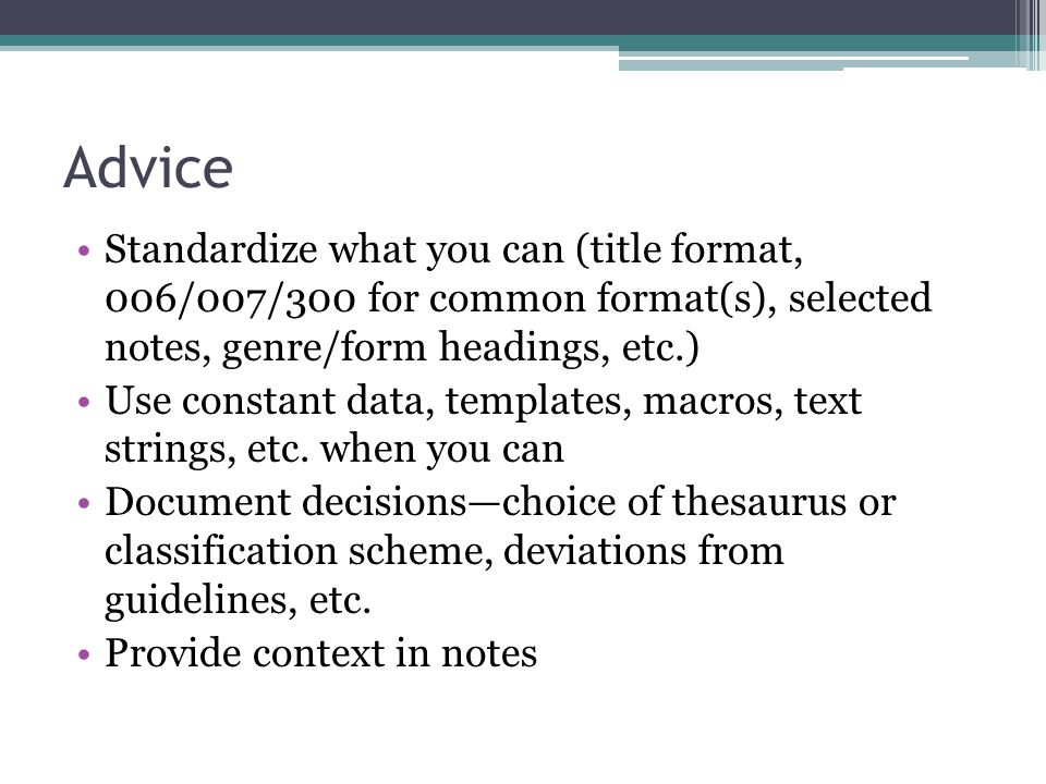Advice Standardize what you can (title format, 006/007/300 for common format(s), selected notes, genre/form headings, etc.)