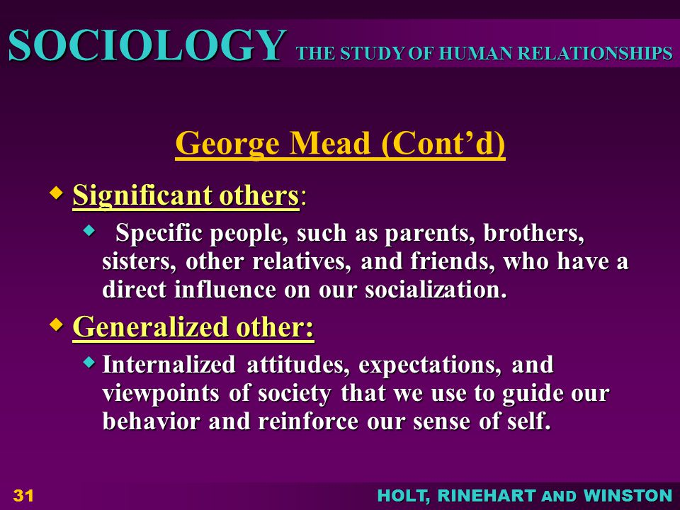 George Mead (Cont'd) Significant others: Generalized other: