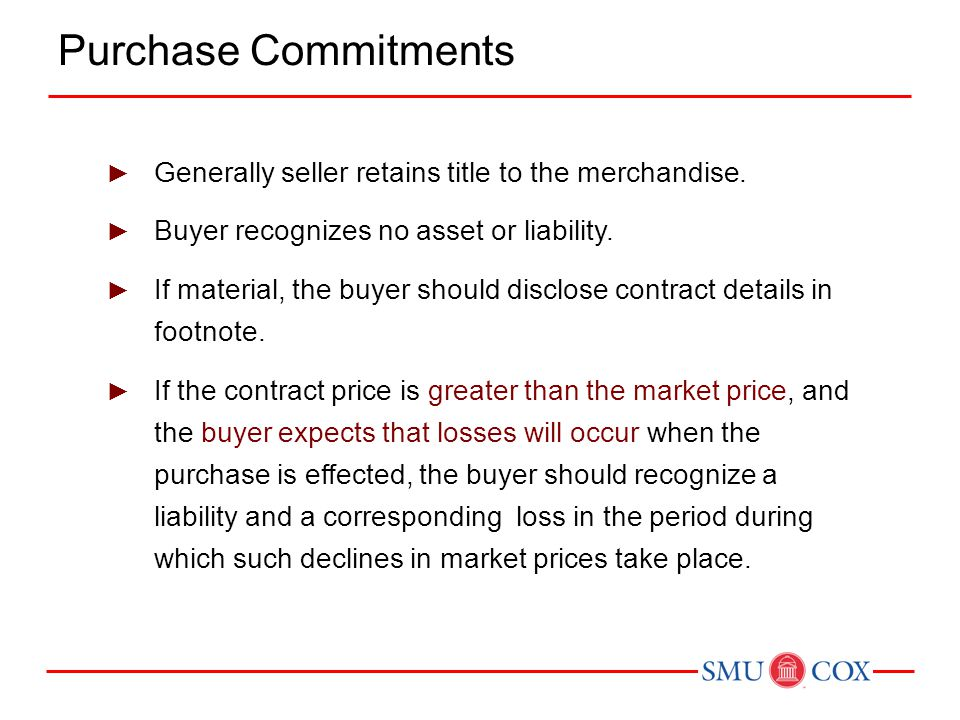 Purchase Commitments Generally seller retains title to the merchandise. Buyer recognizes no asset or liability.