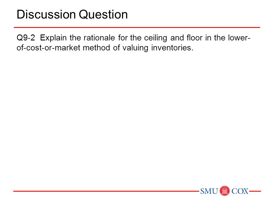 Discussion Question Q9-2 Explain the rationale for the ceiling and floor in the lower-of-cost-or-market method of valuing inventories.