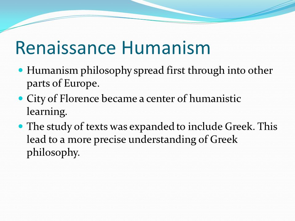 Renaissance Humanism Humanism philosophy spread first through into other parts of Europe. City of Florence became a center of humanistic learning.
